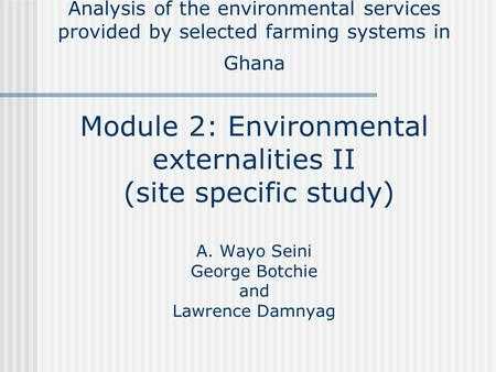 Analysis of the environmental services provided by selected farming systems in Ghana Module 2: Environmental externalities II (site specific study) A.