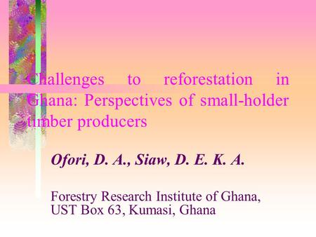 Challenges to reforestation in Ghana: Perspectives of small-holder timber producers Ofori, D. A., Siaw, D. E. K. A. Forestry Research Institute of Ghana,