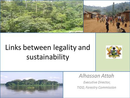 Links between legality and sustainability Alhassan Attah Executive Director, TIDD, Forestry Commission.