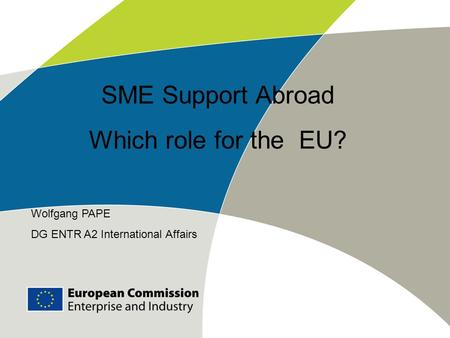 Wolfgang PAPE DG ENTR A2 International Affairs SME Support Abroad Which role for the EU?