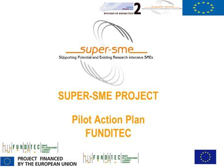 SUPER-SME PROJECT Pilot Action Plan FUNDITEC. Executive summary Main objectiveTransfer technology unit Main activies- follow-up of the technological novelties.