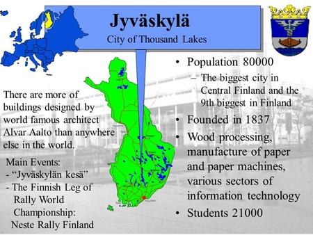 Jyväskylä There are more of buildings designed by world famous architect Alvar Aalto than anywhere else in the world. Population 80000 –The biggest city.
