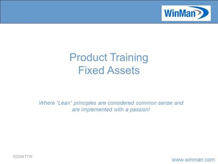 "Www.winman.com ©2008 TTW Where ""Lean"" principles are considered common sense and are implemented with a passion! Product Training Fixed Assets."
