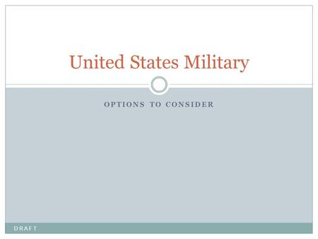 OPTIONS TO CONSIDER United States Military D R A F T.