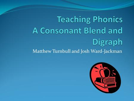 Matthew Turnbull and Josh Ward-Jackman. What is Phonics 'A method of teaching word recognition or decoding that emphasises the sound-symbol (letter) relationship.