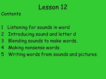 Lesson 12 Contents 1 Listening for sounds in word 2 Introducing sound and letter d 3 Blending sounds to make words. 4 Making nonsense words. 5 Writing.