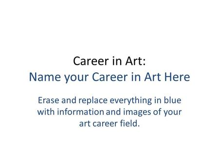 Career in Art: Name your Career in Art Here Erase and replace everything in blue with information and images of your art career field.
