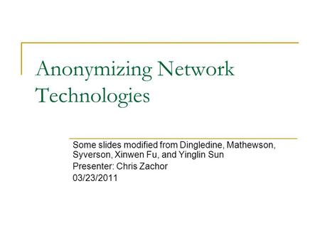 Anonymizing Network Technologies Some slides modified from Dingledine, Mathewson, Syverson, Xinwen Fu, and Yinglin Sun Presenter: Chris Zachor 03/23/2011.