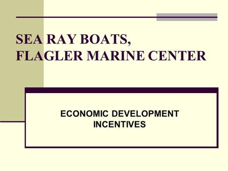 SEA RAY BOATS, FLAGLER MARINE CENTER ECONOMIC DEVELOPMENT INCENTIVES.