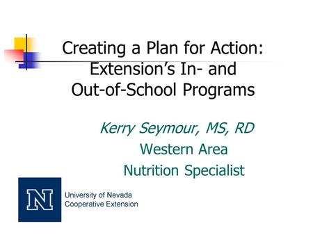 Creating a Plan for Action: Extension's In- and Out-of-School Programs Kerry Seymour, MS, RD Western Area Nutrition Specialist.