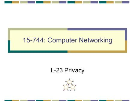 15-744: Computer Networking L-23 Privacy. 2 Overview Routing privacy Web Privacy Wireless Privacy.