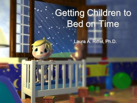 Getting Children to Bed on Time Laura A. Riffel, Ph.D.