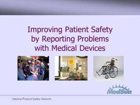 Medical Product Safety Network Improving Patient Safety by Reporting Problems with Medical Devices.