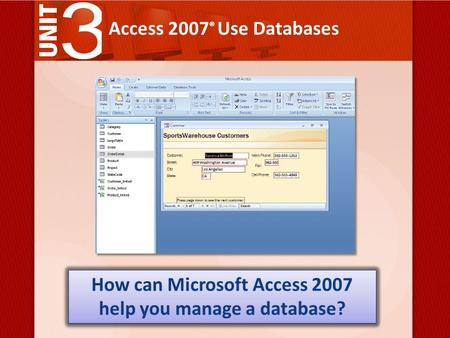 Access 2007 ® Use Databases How can Microsoft Access 2007 help you manage a database?