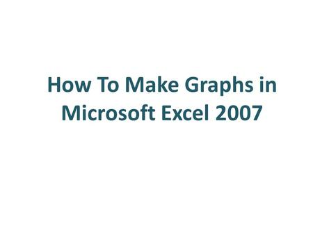How To Make Graphs in Microsoft Excel 2007. Outline Making Bar Graphs Making Scatter Plots – 1 series Making Scatter Plots – Multiple Series.