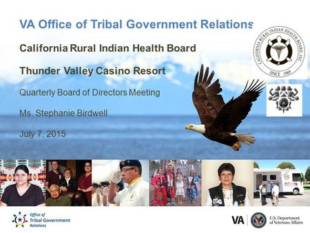 VA Office of Tribal Government Relations California Rural Indian Health Board Thunder Valley Casino Resort Quarterly Board of Directors Meeting Ms. Stephanie.