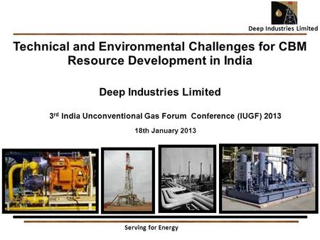 1 Technical and Environmental Challenges for CBM Resource Development in India Deep Industries Limited 3rd India Unconventional Gas Forum Conference (IUGF)