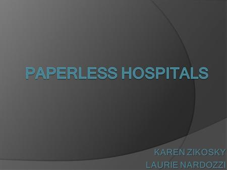 KAREN ZIKOSKY LAURIE NARDOZZI. OBJECTIVES OBJECTIVES Describe paperless hospitals Describe and evaluate the hardware and software utilized in Paperless.