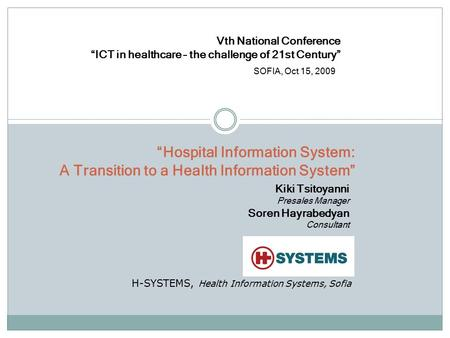 """Hospital Information System: A Transition to a Health Information System"" Kiki Tsitoyanni Presales Manager Soren Hayrabedyan Consultant H-SYSTEMS, Health."