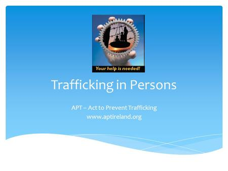 Trafficking in Persons APT – Act to Prevent Trafficking www.aptireland.org.
