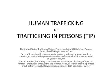 HUMAN TRAFFICKING or TRAFFICKING IN PERSONS (TIP) The United States' Trafficking Victims Protection Act of 2000 defines severe forms of trafficking in.