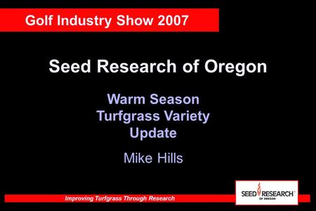 Improving Turfgrass Through Research Seed Research of Oregon Warm Season Turfgrass Variety Update Mike Hills Golf Industry Show 2007.