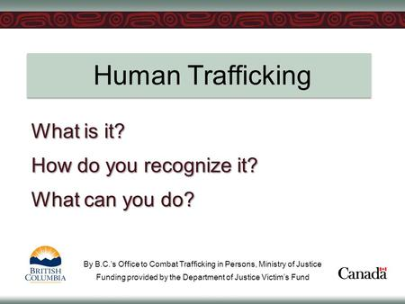 Human Trafficking What is it? How do you recognize it? What can you do? By B.C.'s Office to Combat Trafficking in Persons, Ministry of Justice Funding.