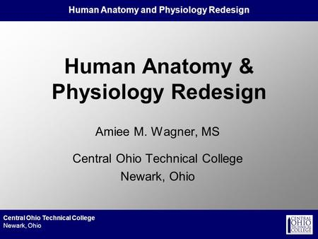 Human Anatomy and Physiology Redesign Central Ohio Technical College Newark, Ohio Human Anatomy & Physiology Redesign Amiee M. Wagner, MS Central Ohio.