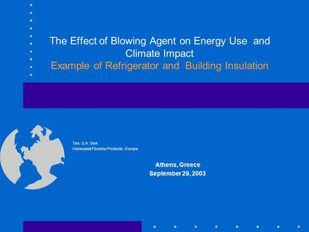 The Effect of Blowing Agent on Energy Use and Climate Impact Example of Refrigerator and Building Insulation Tim. G.A. Vink Honeywell Fluorine Products.