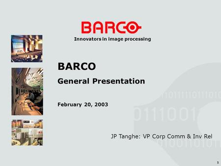 1 Innovators in image processing JP Tanghe: VP Corp Comm & Inv Rel BARCO General Presentation February 20, 2003.