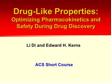 Drug-Like Properties: Optimizing Pharmacokinetics and Safety During Drug Discovery ACS Short Course Li Di and Edward H. Kerns.