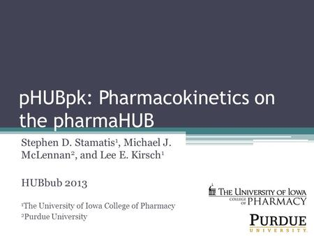 PHUBpk: Pharmacokinetics on the pharmaHUB Stephen D. Stamatis 1, Michael J. McLennan 2, and Lee E. Kirsch 1 HUBbub 2013 1 The University of Iowa College.