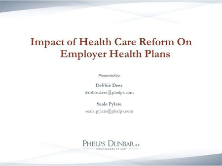 Impact of Health Care Reform On Employer Health Plans Presented by: Debbie Dees Seale Pylate