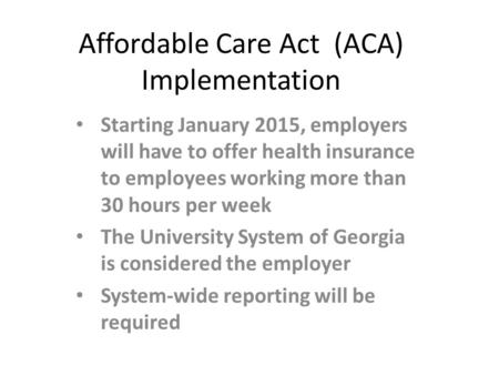 Affordable Care Act (ACA) Implementation Starting January 2015, employers will have to offer health insurance to employees working more than 30 hours per.