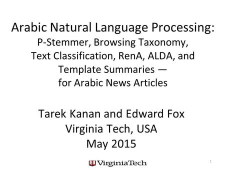 Arabic Natural Language Processing: P-Stemmer, Browsing Taxonomy, Text Classification, RenA, ALDA, and Template Summaries — for Arabic News Articles Tarek.