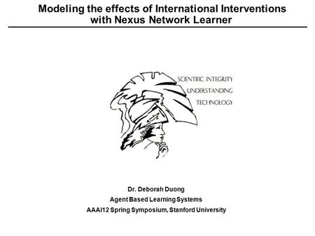 Modeling the effects of International Interventions with Nexus Network Learner Dr. Deborah Duong Agent Based Learning Systems AAAI12 Spring Symposium,