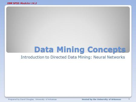IBM SPSS Modeler 14.2 Data Mining Concepts Introduction to Directed Data Mining: Neural Networks Prepared by David Douglas, University of ArkansasHosted.