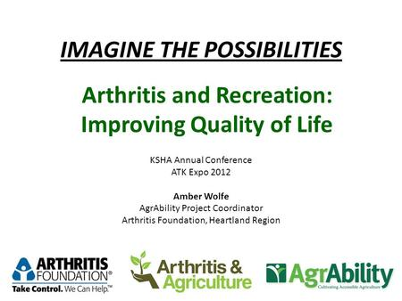 IMAGINE THE POSSIBILITIES KSHA Annual Conference ATK Expo 2012 Amber Wolfe AgrAbility Project Coordinator Arthritis Foundation, Heartland Region Arthritis.