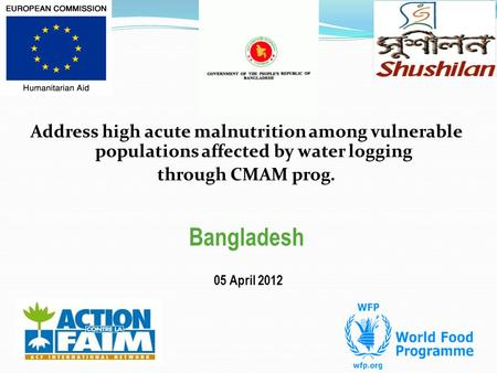 Address high acute malnutrition among vulnerable populations affected by water logging through CMAM prog. Bangladesh 05 April 2012.