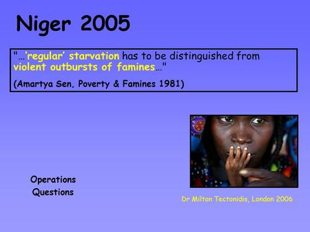 Niger 2005 Dr Milton Tectonidis, London 2006 Operations Questions …'regular' starvation has to be distinguished from violent outbursts of famines… (Amartya.