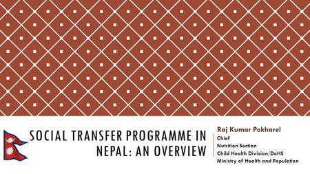 SOCIAL TRANSFER PROGRAMME IN NEPAL: AN OVERVIEW Raj Kumar Pokharel Chief Nutrition Section Child Health Division/DoHS Ministry of Health and Population.
