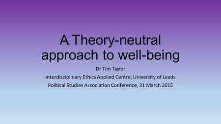 A Theory-neutral approach to well-being Dr Tim Taylor Interdisciplinary Ethics Applied Centre, University of Leeds Political Studies Association Conference,