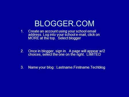 BLOGGER.COM 1.Create an account using your school email address. Log into your school e-mail, click on MORE at the top. Select blogger 2.Once in blogger,