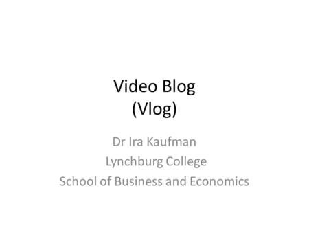 Video Blog (Vlog) Dr Ira Kaufman Lynchburg College School of Business and Economics.
