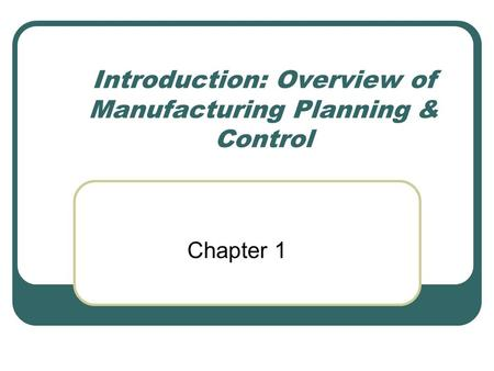 Introduction: Overview of Manufacturing Planning & Control Chapter 1.