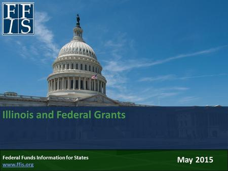 Illinois and Federal Grants May 2015 Federal Funds Information for States www.ffis.org www.ffis.org.
