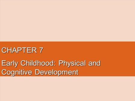 CHAPTER 7 Early Childhood: Physical and Cognitive Development.
