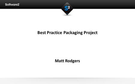 Best Practice Packaging Project Matt Rodgers. Application Packaging Consultant Contractor working with Software2 Windows Installer/MSI packager since.