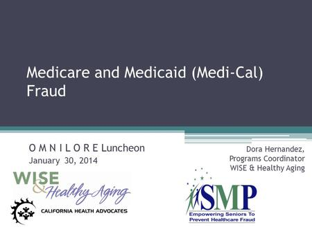 Medicare and Medicaid (Medi-Cal) Fraud O M N I L O R E Luncheon January 30, 2014 Dora Hernandez, Programs Coordinator WISE & Healthy Aging.