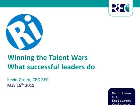 Kevin Green, CEO REC May 15 th 2015 Recruitmen t & Employment Confederat ion Winning the Talent Wars What successful leaders do.